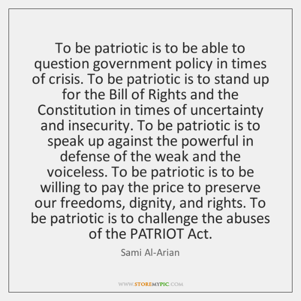 To be patriotic is to be able to question government policy in ...