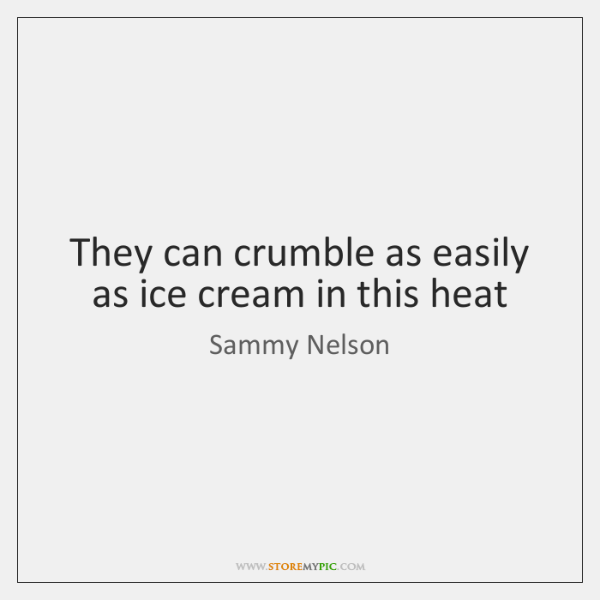 They can crumble as easily as ice cream in this heat
