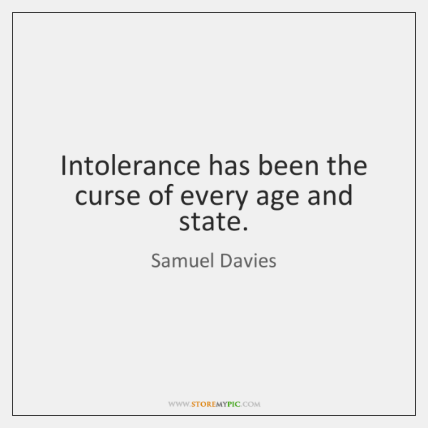 Intolerance has been the curse of every age and state.