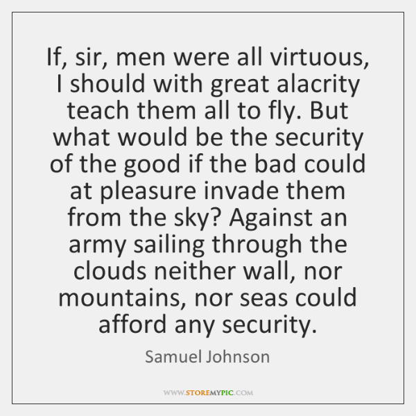 If, sir, men were all virtuous, I should with great alacrity teach ...