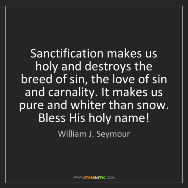 William J. Seymour: Sanctification makes us holy and destroys the breed of...