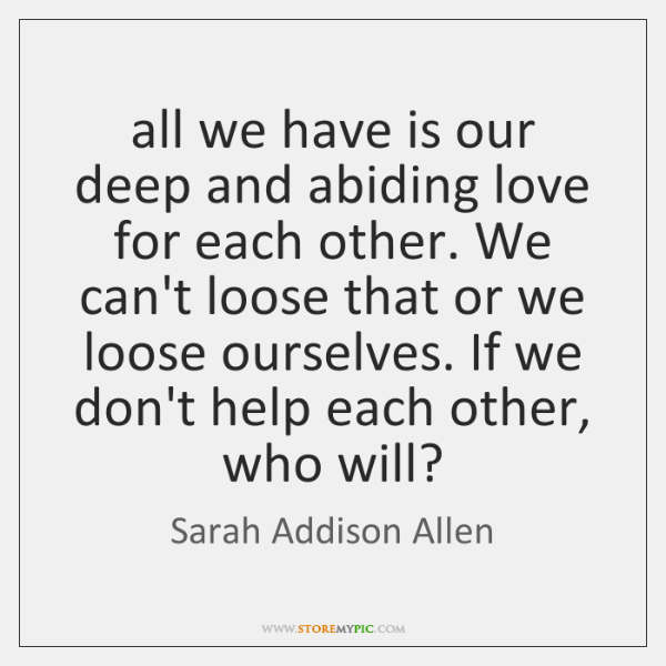 all we have is our deep and abiding love for each other. ...
