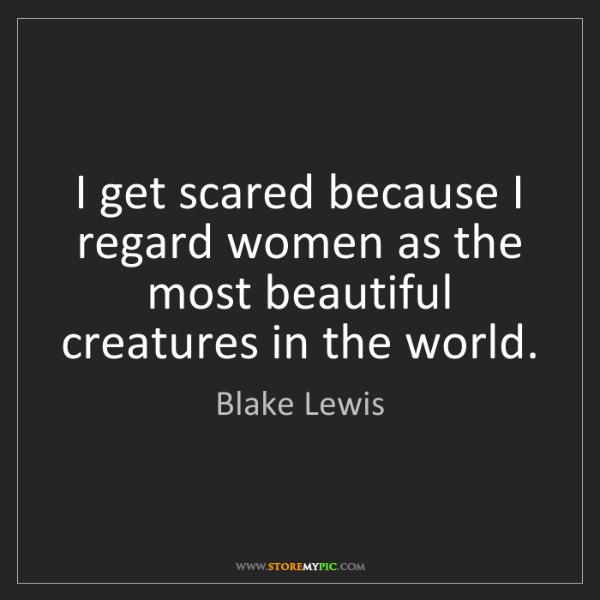 Blake Lewis: I get scared because I regard women as the most beautiful...