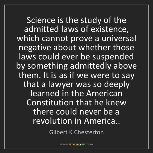 Gilbert K Chesterton: Science is the study of the admitted laws of existence,...