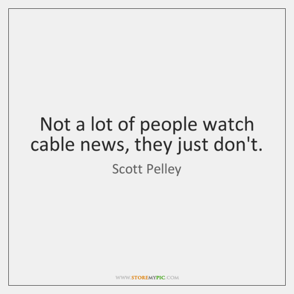Not a lot of people watch cable news, they just don't.