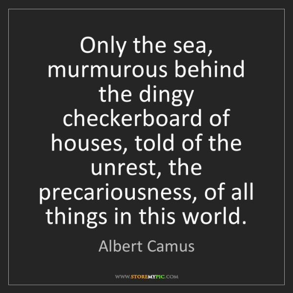 Albert Camus: Only the sea, murmurous behind the dingy checkerboard...
