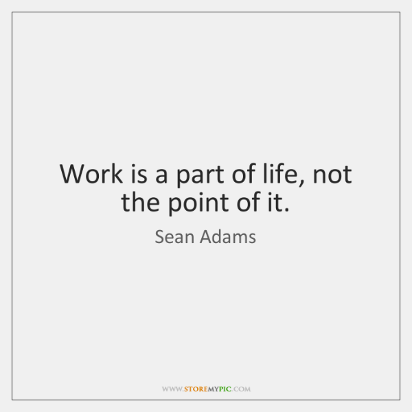 Work is a part of life, not the point of it.