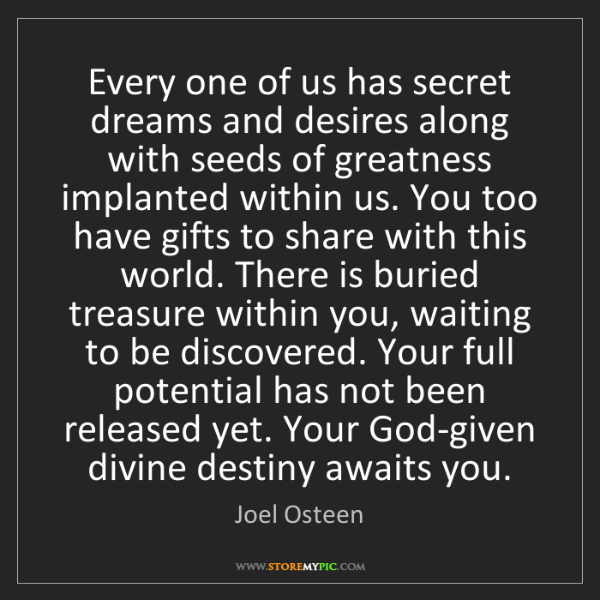 Joel Osteen: Every one of us has secret dreams and desires along with...