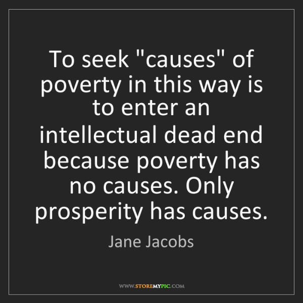 """Jane Jacobs: To seek """"causes"""" of poverty in this way is to enter an..."""