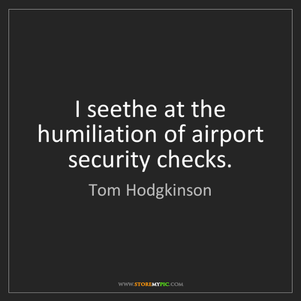 Tom Hodgkinson: I seethe at the humiliation of airport security checks.