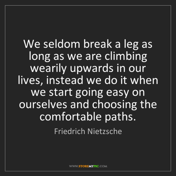 Friedrich Nietzsche: We seldom break a leg as long as we are climbing wearily...