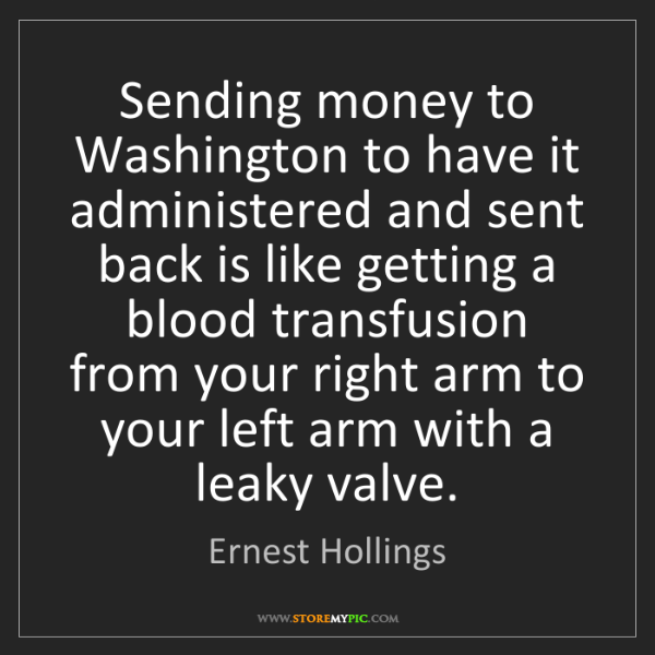 Ernest Hollings: Sending money to Washington to have it administered and...