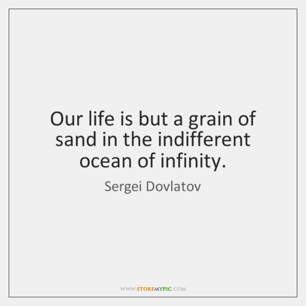Our life is but a grain of sand in the indifferent ocean ...