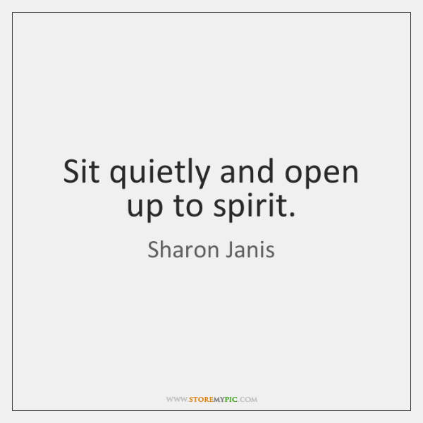 Sit quietly and open up to spirit.