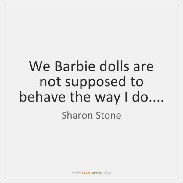 We Barbie dolls are not supposed to behave the way I do....