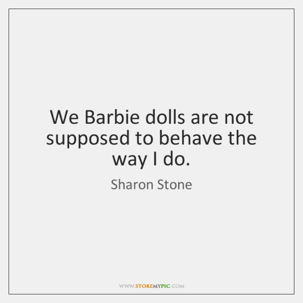 We Barbie dolls are not supposed to behave the way I do.