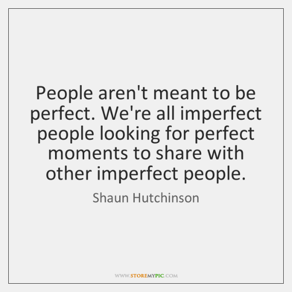 People aren't meant to be perfect. We're all imperfect people looking for ...