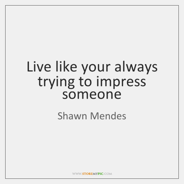 Live Like Your Always Trying To Impress Someone Storemypic