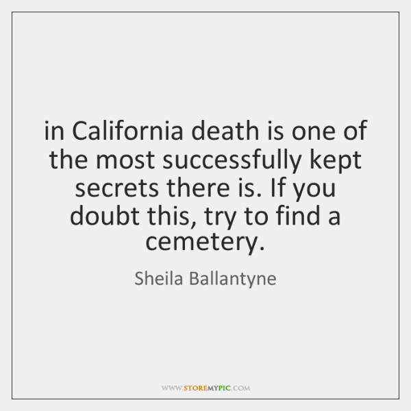 in California death is one of the most successfully kept secrets there ...