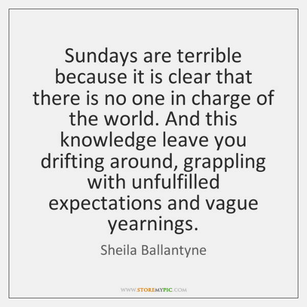 Sundays are terrible because it is clear that there is no one ...