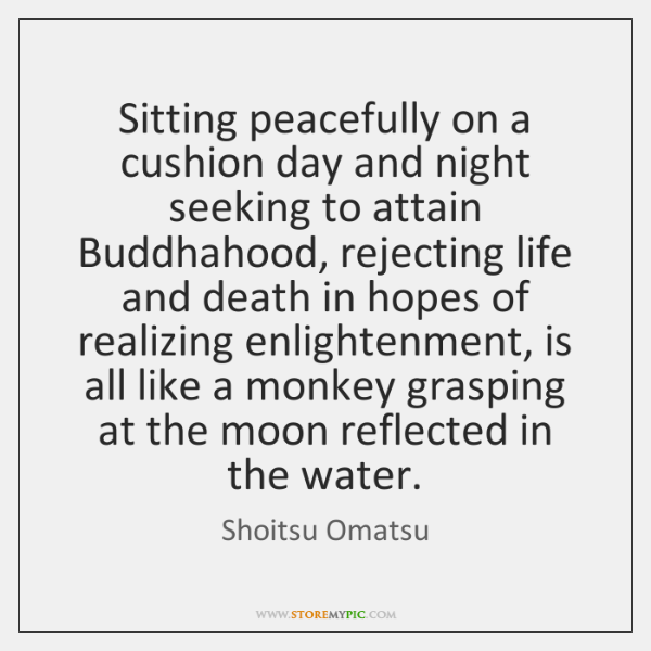 Sitting peacefully on a cushion day and night seeking to attain Buddhahood, ...