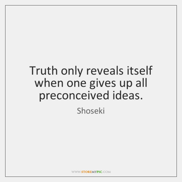 Truth only reveals itself when one gives up all preconceived ideas.