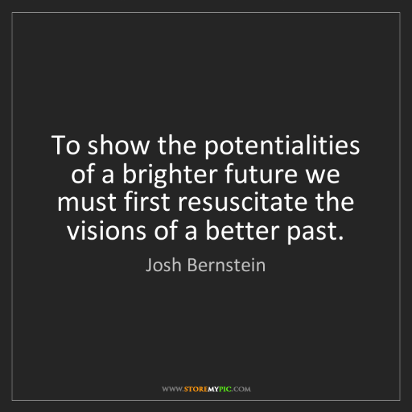 Josh Bernstein: To show the potentialities of a brighter future we must...