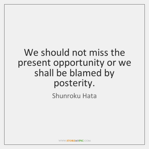 We should not miss the present opportunity or we shall be blamed ...