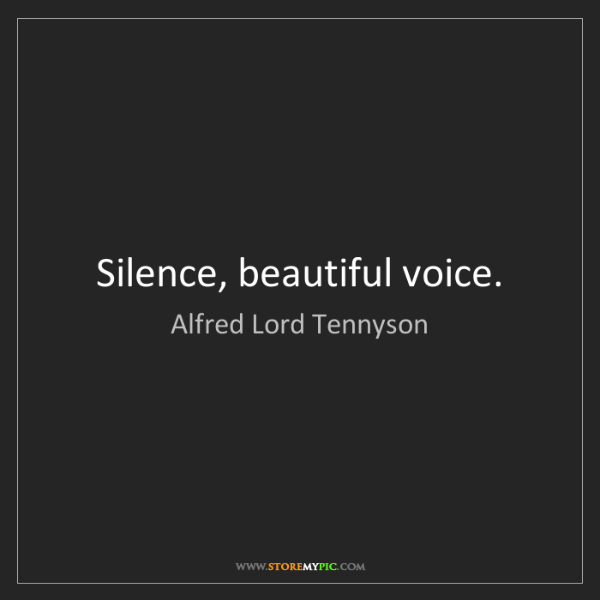 Alfred Lord Tennyson: Silence, beautiful voice.