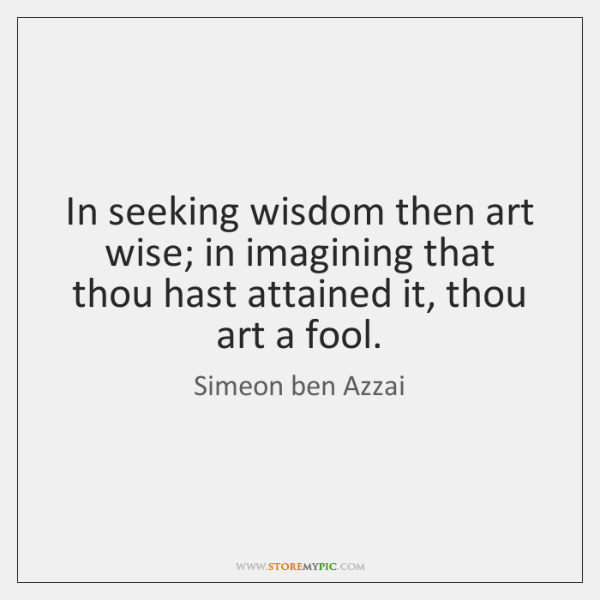 In seeking wisdom then art wise; in imagining that thou hast attained ...