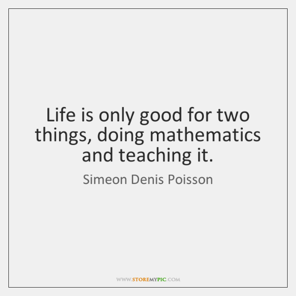 Life is only good for two things, doing mathematics and teaching it.