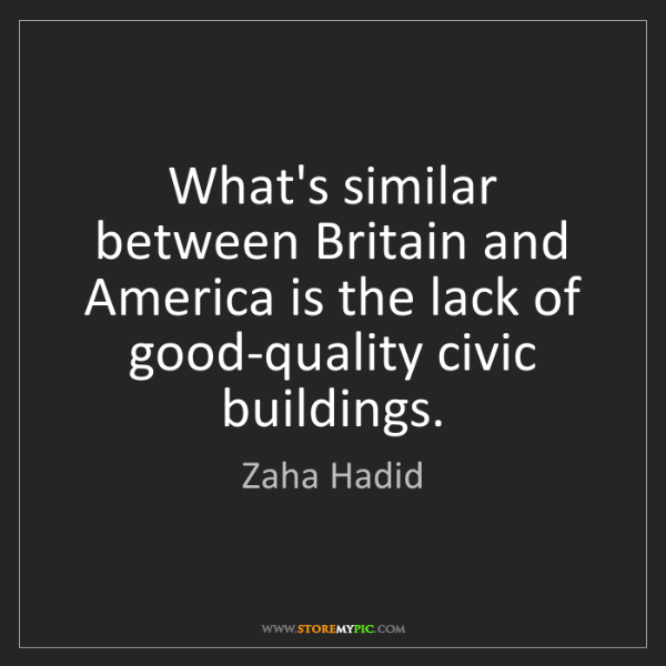 Zaha Hadid: What's similar between Britain and America is the lack...