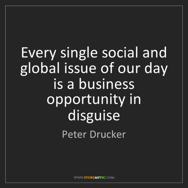 Peter Drucker: Every single social and global issue of our day is a...