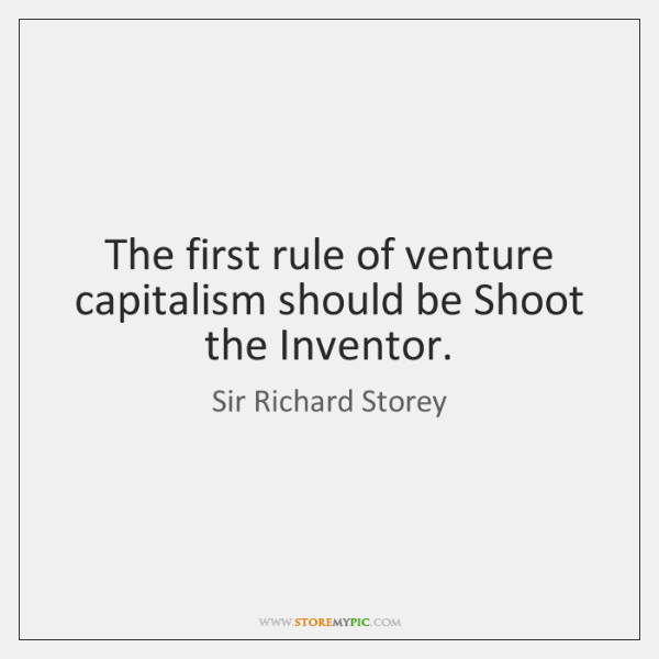 The first rule of venture capitalism should be Shoot the Inventor.