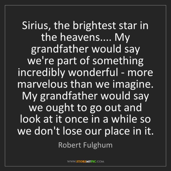 Robert Fulghum: Sirius, the brightest star in the heavens.... My grandfather...