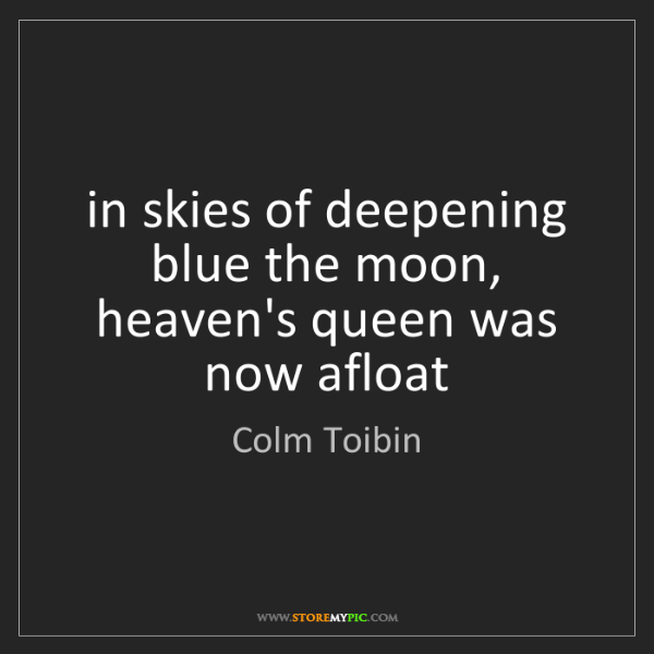 Colm Toibin: in skies of deepening blue the moon, heaven's queen was...