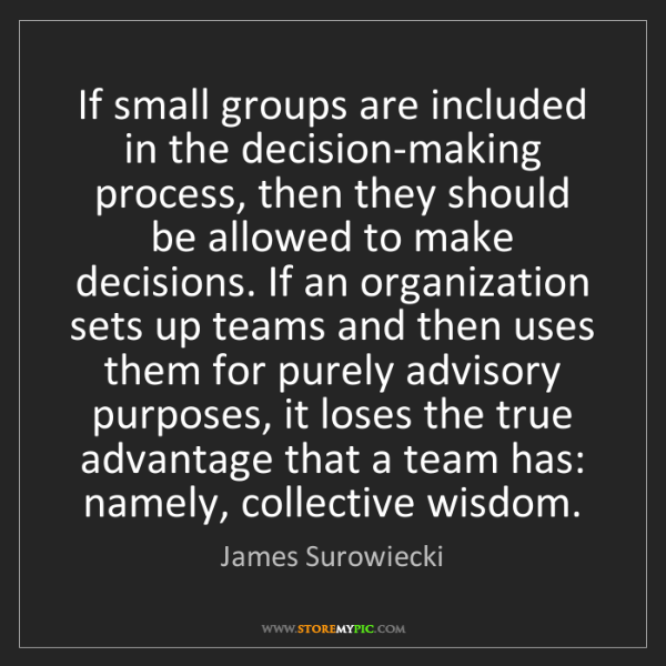 James Surowiecki: If small groups are included in the decision-making process,...