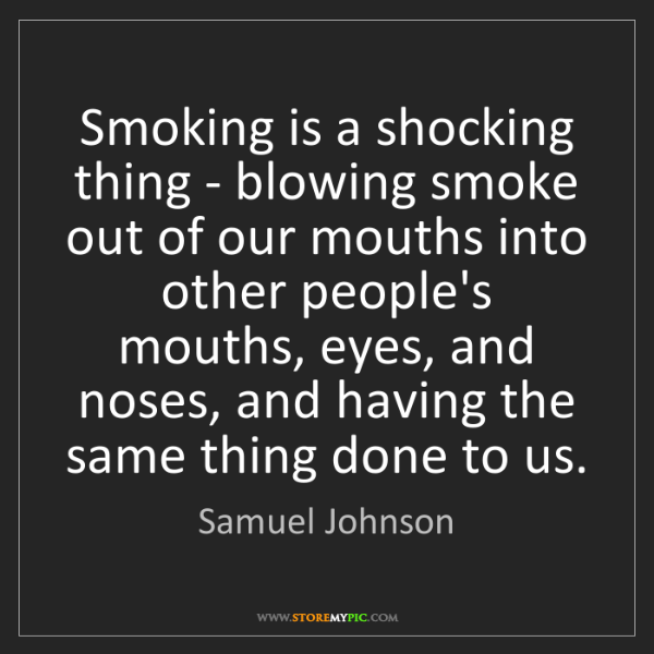 Samuel Johnson: Smoking is a shocking thing - blowing smoke out of our...