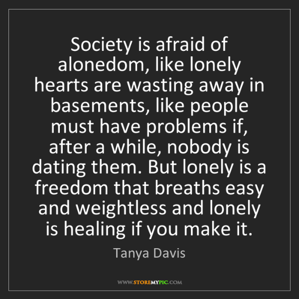 Tanya Davis: Society is afraid of alonedom, like lonely hearts are...