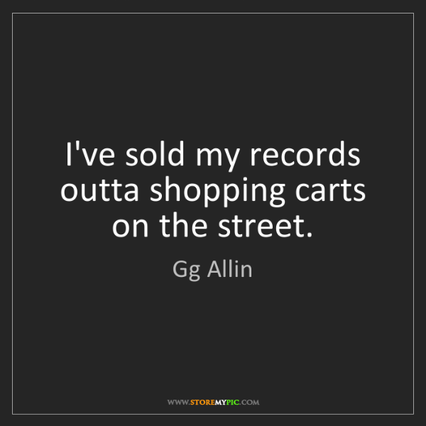 Gg Allin: I've sold my records outta shopping carts on the street.