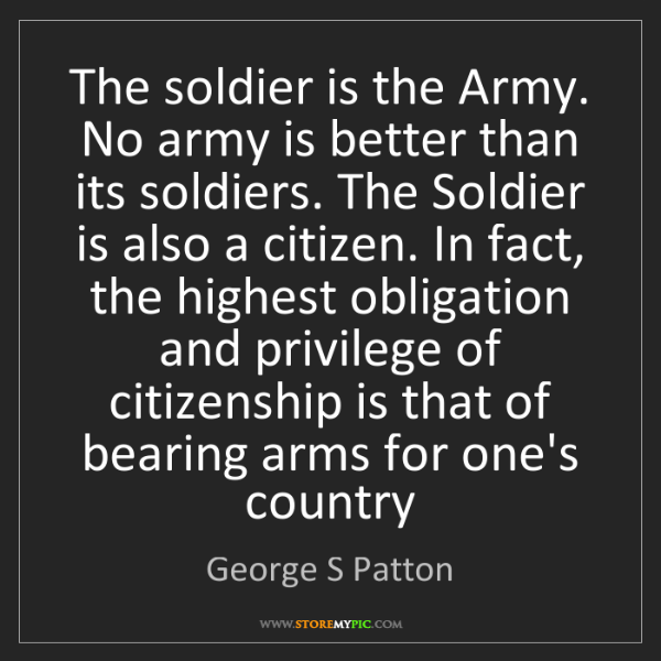 George S Patton: The soldier is the Army. No army is better than its soldiers....