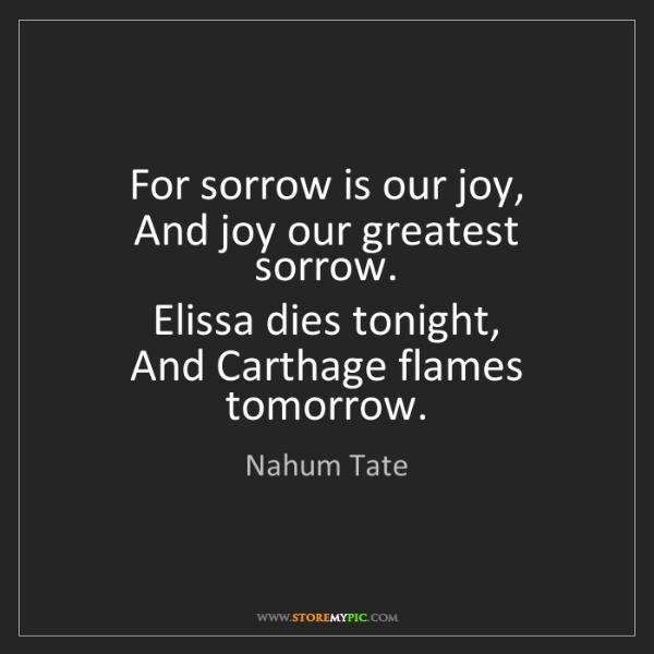 Nahum Tate: For sorrow is our joy,   And joy our greatest sorrow....