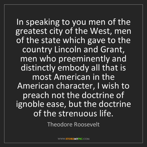 Theodore Roosevelt: In speaking to you men of the greatest city of the West,...