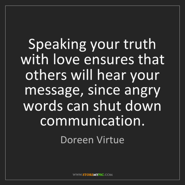 Doreen Virtue: Speaking your truth with love ensures that others will...