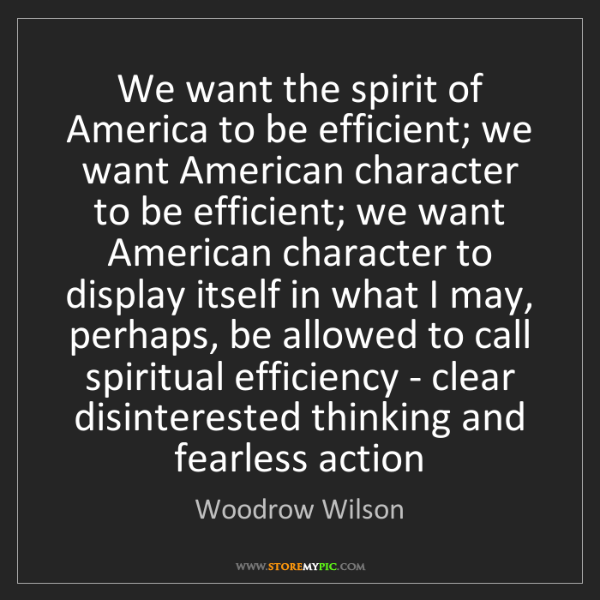Woodrow Wilson: We want the spirit of America to be efficient; we want...