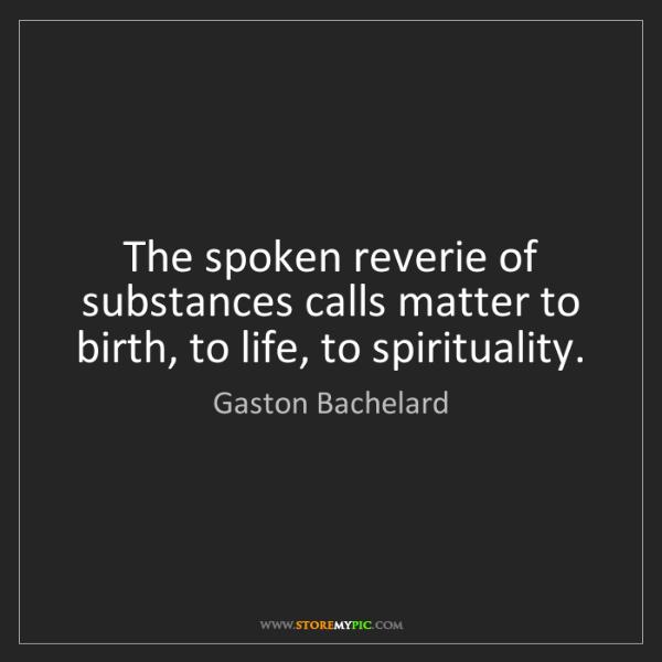 Gaston Bachelard: The spoken reverie of substances calls matter to birth,...