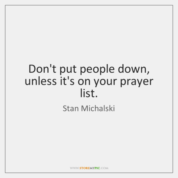 Don't put people down, unless it's on your prayer list.