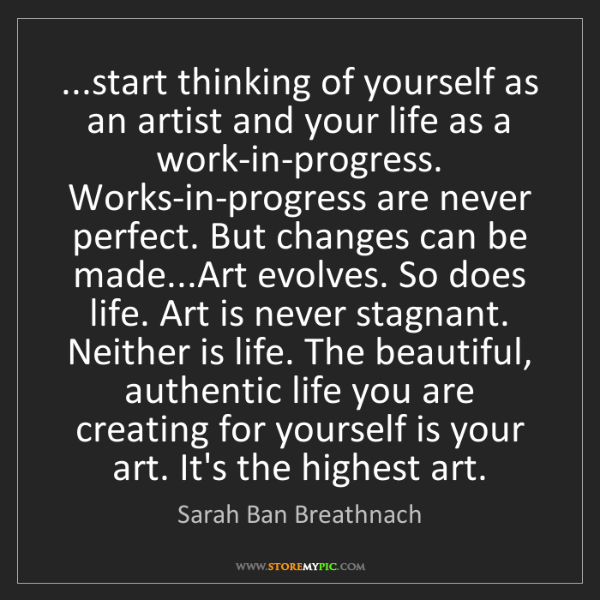 Sarah Ban Breathnach: ...start thinking of yourself as an artist and your life...