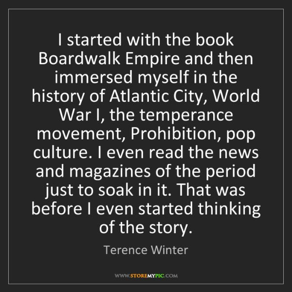 Terence Winter: I started with the book Boardwalk Empire and then immersed...