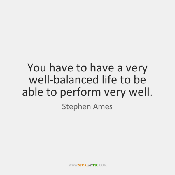 You have to have a very well-balanced life to be able to ...